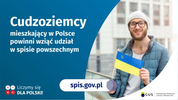 Na grafice jest napis: Cudzoziemcy mieszkający w Polsce powinni wziąć udział w spisie powszechnym. Po prawej stronie widać mężczyznę trzymającego małą flagę Ukrainy. Na dole grafiki są cztery małe koła ze znakami dodawania, odejmowania, mnożenia i dzielenia, obok nich napis: Liczymy się dla Polski! Pośrodku jest adres strony internetowej: spis.gov.pl. W prawym dolnym rogu jest logotyp spisu: dwa nachodzące na siebie pionowo koła, GUS, pionowa kreska, Narodowy Spis Powszechny Ludności i Mieszkań 2021