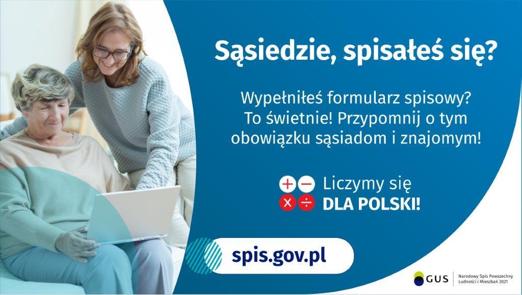 Na grafice jest napis: Sąsiedzie, spisałeś się? Wypełniłeś formularz spisowy? To świetnie! Przypomnij o tym obowiązku sąsiadom i znajomym. Poniżej umieszczone są cztery małe koła ze znakami dodawania, odejmowania, mnożenia i dzielenia, obok nich napis: Liczymy się dla Polski! Po lewej stronie grafiki widać dwie kobiety – starsza kobieta trzyma na kolanach komputer, młodsza z nich uśmiecha się i wskazuje na ekran komputera. Poniżej jest adres strony internetowej: spis.gov.pl. Obok jest logotyp spisu: dwa nachodzące na siebie pionowo koła, GUS, pionowa kreska, Narodowy Spis Powszechny Ludności i Mieszkań 2021