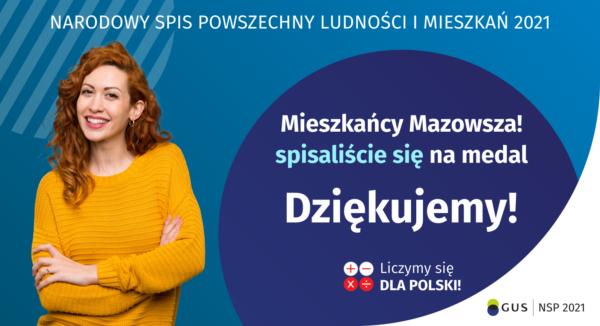 Na grafice jest napis: Narodowy Spis Powszechny Ludności i Mieszkań 2021. Drodzy Mieszkańcy Mazowsza! Spisaliście się na medal. Dziękujemy! Poniżej widać cztery małe koła ze znakami dodawania, odejmowania, mnożenia i dzielenia, obok nich napis: Liczymy się dla Polski! Na grafice widać uśmiechniętą kobietę. W prawym dolnym rogu jest logotyp spisu: dwa nachodzące na siebie pionowo koła, GUS, pionowa kreska, Narodowy Spis Powszechny Ludności i Mieszkań 2021.